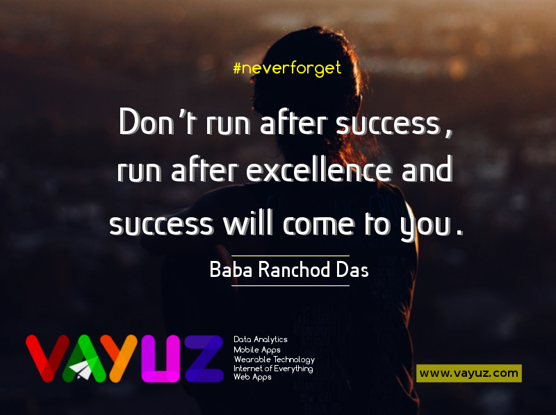 Don't run after success, run after excellence and success will come to you